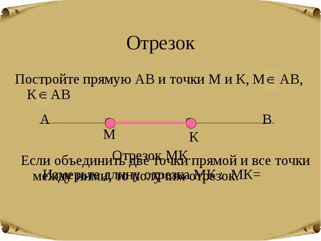 Отрезок Постройте прямую АВ и точки М и К, М АВ, К АВ М К Если объединить две...