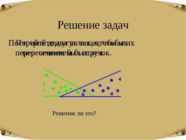 Решение задач Постройте два угла так, чтобы их пересечением был луч. Постройт...