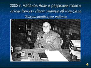 2002 г. Чабанов Асан в редакции газеты «Янъы дюнья» сдает статью об Улу-Сала