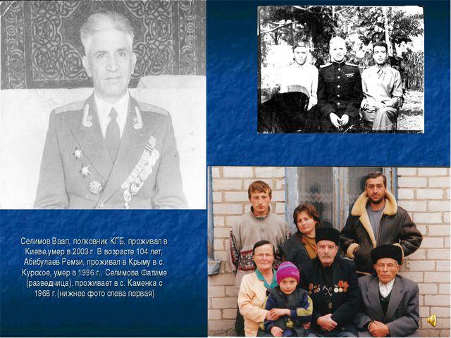 Селимов Ваап, полковник КГБ, проживал в Киеве,умер в 2003 г. В возрасте 104 л...