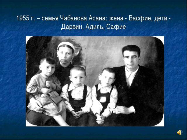 1955 г. – семья Чабанова Асана: жена - Васфие, дети - Дарвин, Адиль, Сафие