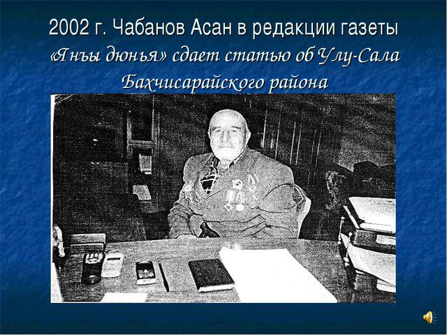 2002 г. Чабанов Асан в редакции газеты «Янъы дюнья» сдает статью об Улу-Сала...