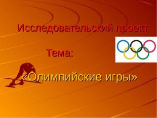Исследовательский проект Тема: «Олимпийские игры» *