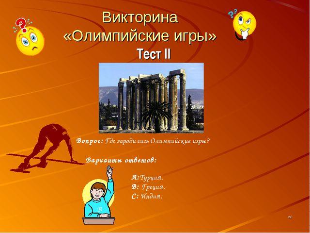 Викторина «Олимпийские игры» Тест II * Вопрос: Где зародились Олимпийские игр...