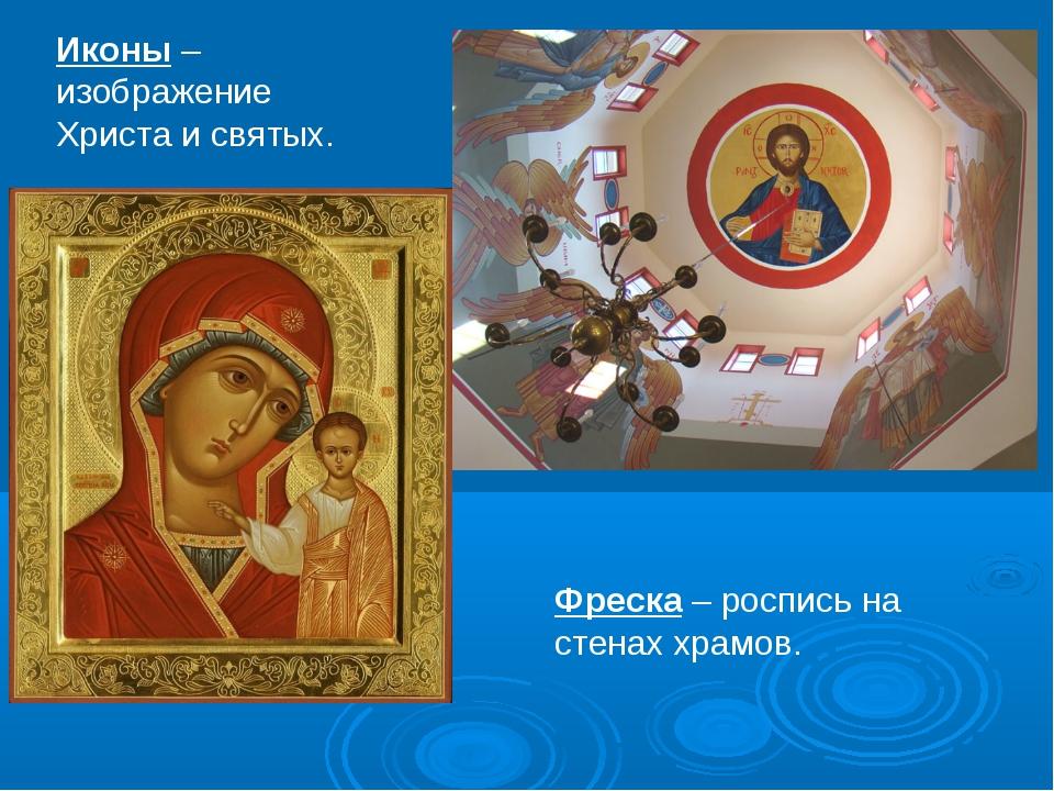 Иконы – изображение Христа и святых. Фреска – роспись на стенах храмов.
