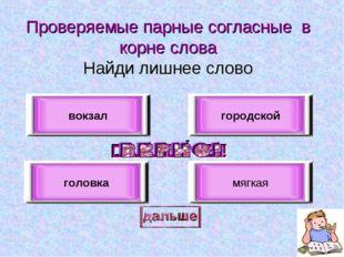 Проверяемые парные согласные в корне слова Найди лишнее слово вокзал головка