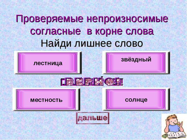 Проверяемые непроизносимые согласные в корне слова Найди лишнее слово лестниц...