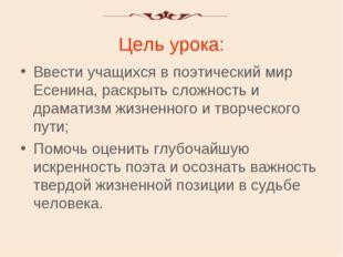 Цель урока: Ввести учащихся в поэтический мир Есенина, раскрыть сложность и