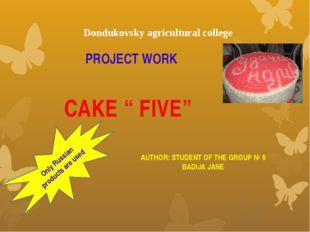 "PROJECT WORK CAKE "" FIVE"" AUTHOR: STUDENT OF THE GROUP № 6 BADIJA JANE Dondu"