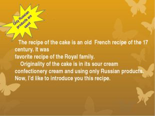 The recipe of the cake is an old French recipe of the 17 century. It was fav