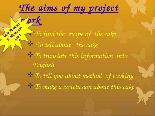 The aims of my project work To find the recipe of the cake To tell about the...