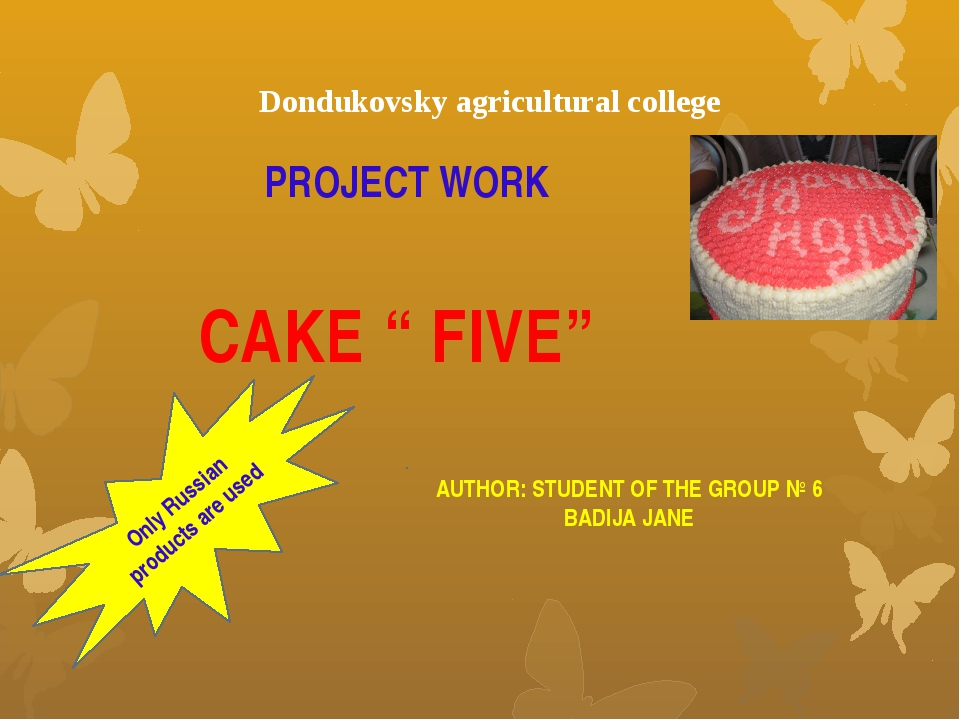 "PROJECT WORK CAKE "" FIVE"" AUTHOR: STUDENT OF THE GROUP № 6 BADIJA JANE Dondu..."