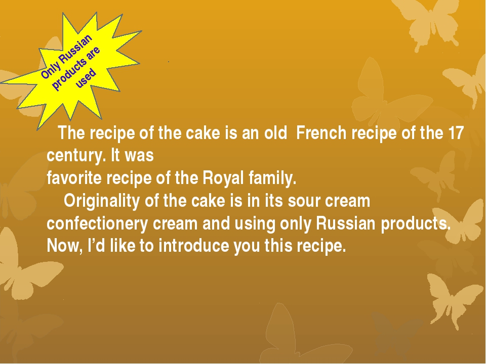 The recipe of the cake is an old French recipe of the 17 century. It was fav...