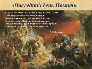 «Последний день Помпеи» Везувий зев открыл — дым хлынул клубом, пламя Широко