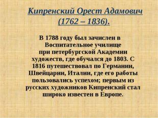 Кипренский Орест Адамович (1762 – 1836). В1788 годубыл зачислен в Воспитат