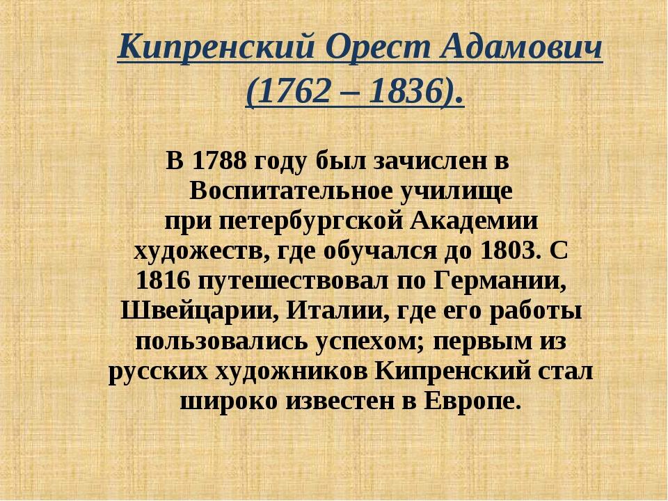 Кипренский Орест Адамович (1762 – 1836). В1788 годубыл зачислен в Воспитат...