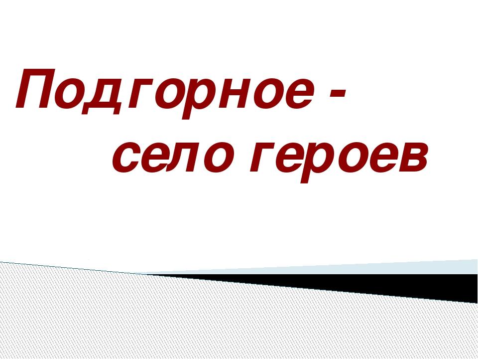 Подгорное - село героев