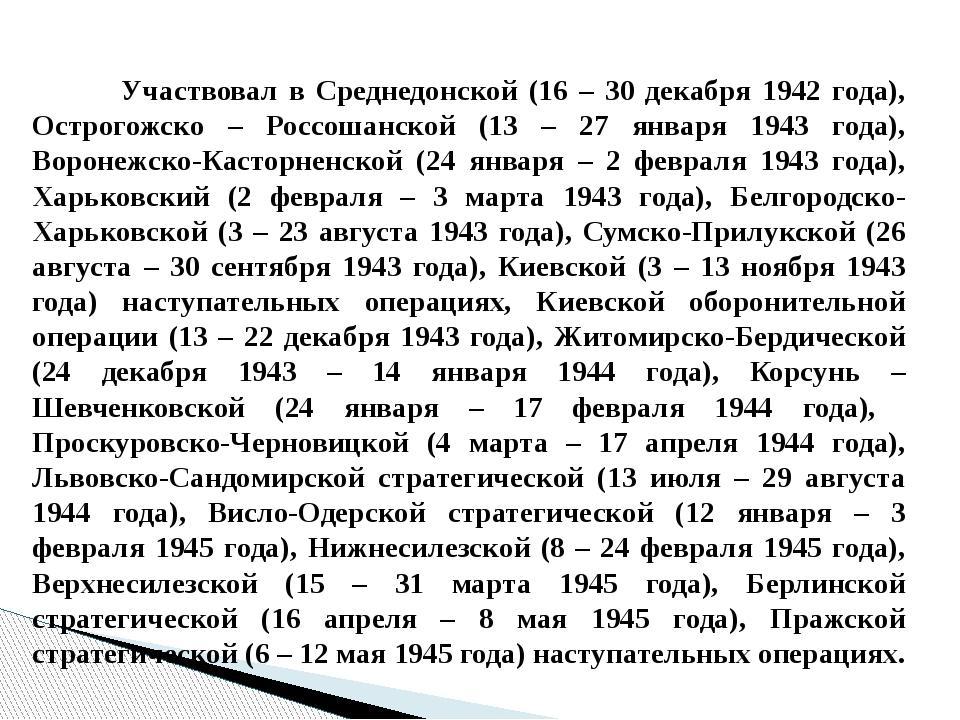 Участвовал в Среднедонской (16 – 30 декабря 1942 года), Острогожско – Россош...