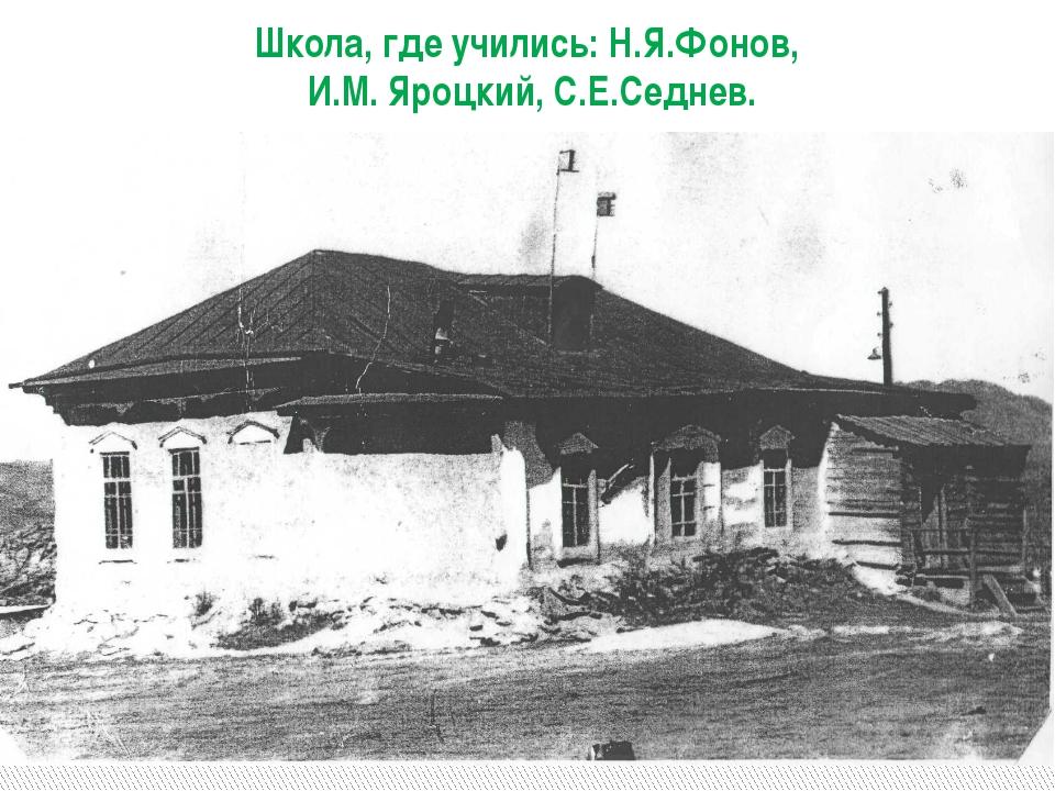 Школа, где учились: Н.Я.Фонов, И.М. Яроцкий, С.Е.Седнев.