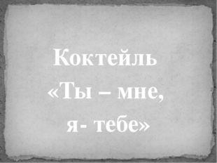 Коктейль «Ты – мне, я- тебе»