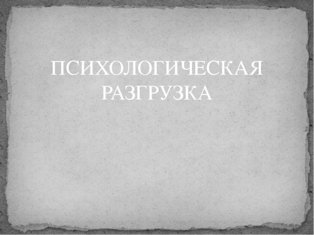 ПСИХОЛОГИЧЕСКАЯ РАЗГРУЗКА