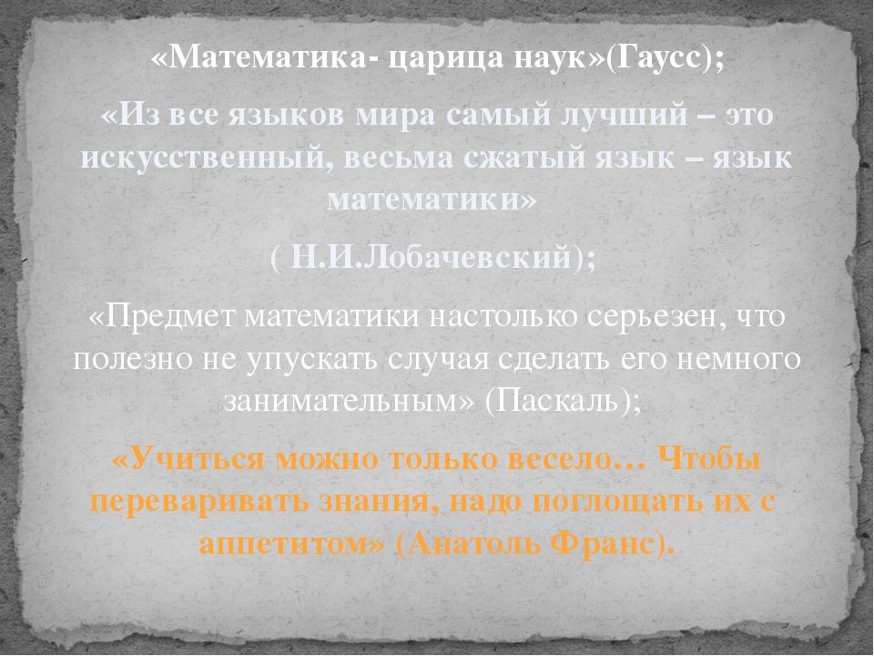 «Математика- царица наук»(Гаусс); «Из все языков мира самый лучший – это иску...