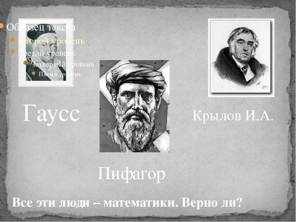 Гаусс Пифагор Крылов И.А. Все эти люди – математики. Верно ли?