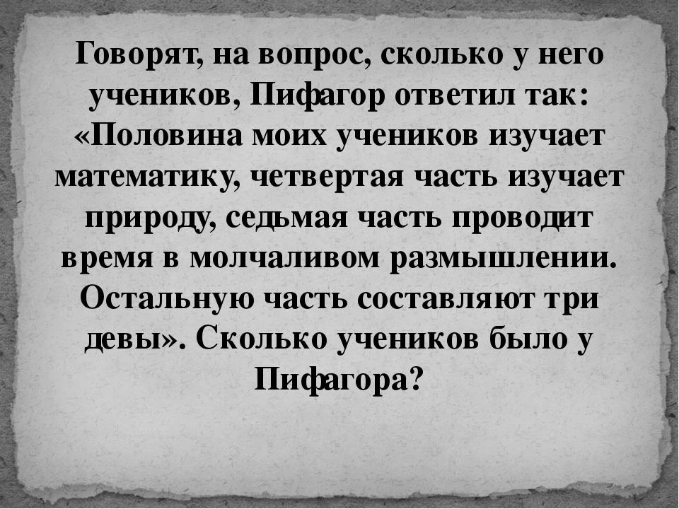 Говорят, на вопрос, сколько у него учеников, Пифагор ответил так: «Половина м...