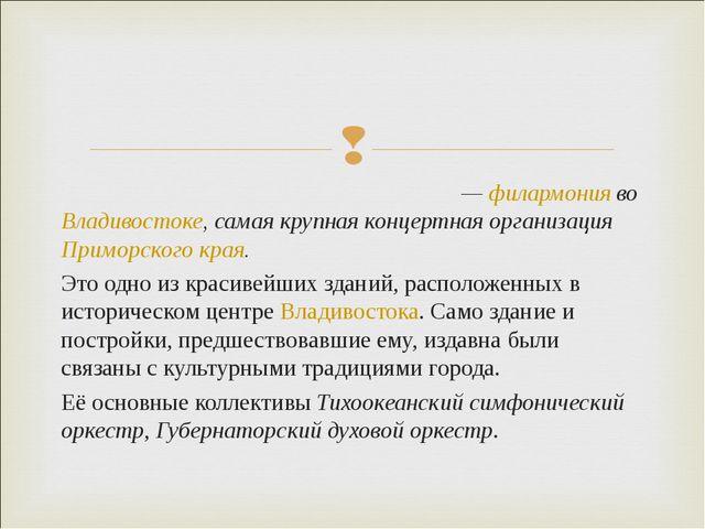 Примо́рская краева́я филармо́ния— филармония во Владивостоке, самая крупная...