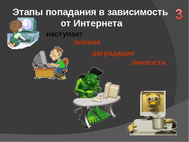 Этапы попадания в зависимость от Интернета наступает личности полная деграда...