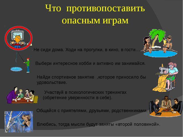 Что противопоставить опасным играм Выбери интересное хобби и активно им зани...