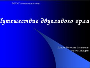 МКОУ Алешковская сош «Путешествие двуглавого орла» Данцев Вячеслав Васильевич