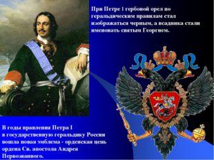 При Петре I гербовой орел по геральдическим правилам стал изображаться черным