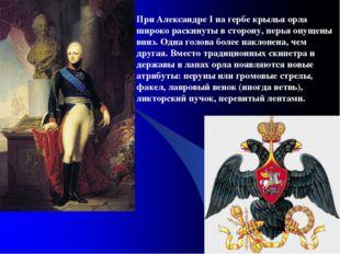При Александре I на гербе крылья орла широко раскинуты в сторону, перья опуще