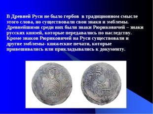 В Древней Руси не было гербов в традиционном смысле этого слова, но существов