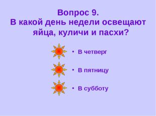 Вопрос 9. В какой день недели освещают яйца, куличи и пасхи? В четверг В пятн