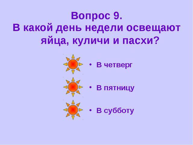 Вопрос 9. В какой день недели освещают яйца, куличи и пасхи? В четверг В пятн...