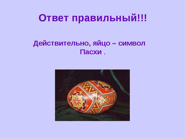 Ответ правильный!!! Действительно, яйцо – символ Пасхи .