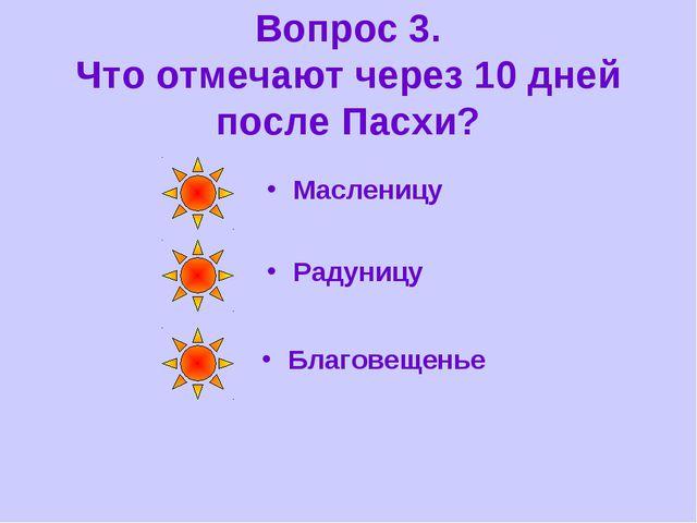 Вопрос 3. Что отмечают через 10 дней после Пасхи? Радуницу Благовещенье Масле...