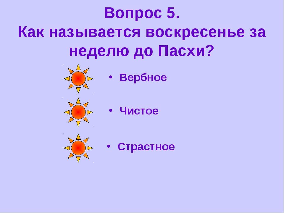 Вопрос 5. Как называется воскресенье за неделю до Пасхи? Вербное Чистое Страс...