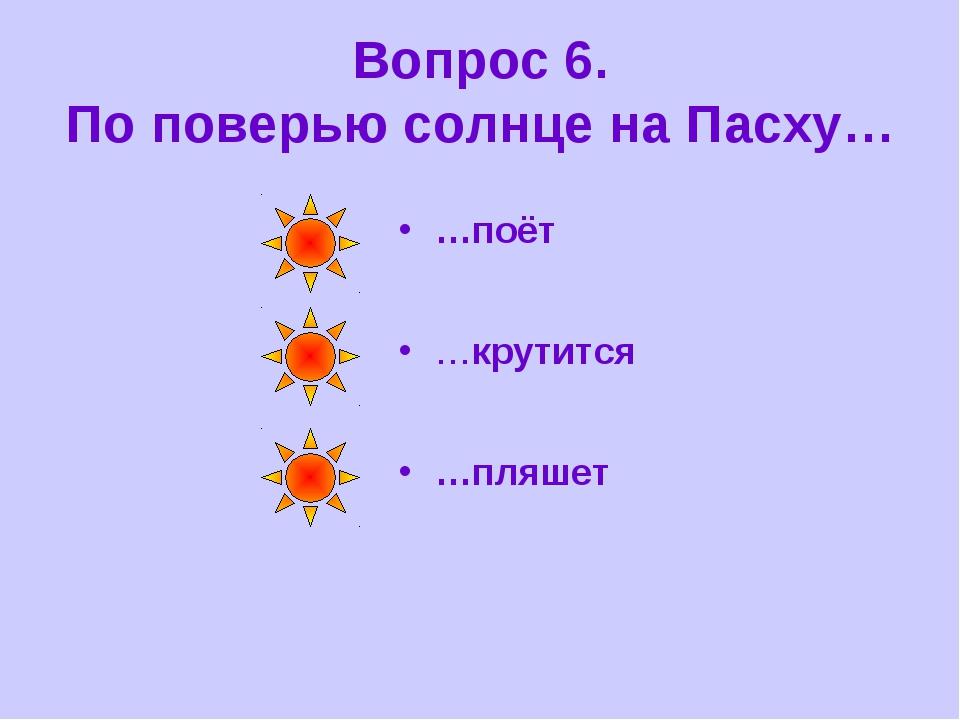 Вопрос 6. По поверью солнце на Пасху… …поёт …крутится …пляшет