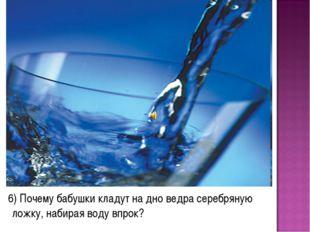 6) Почему бабушки кладут на дно ведра серебряную ложку, набирая воду впрок?