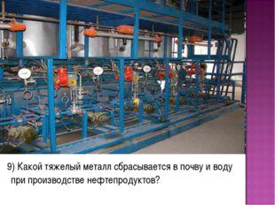9) Какой тяжелый металл сбрасывается в почву и воду при производстве нефтепр