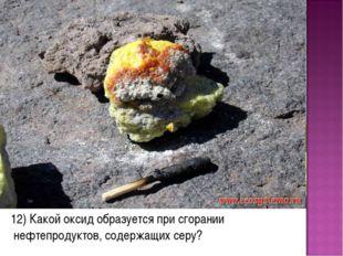 12) Какой оксид образуется при сгорании нефтепродуктов, содержащих серу?