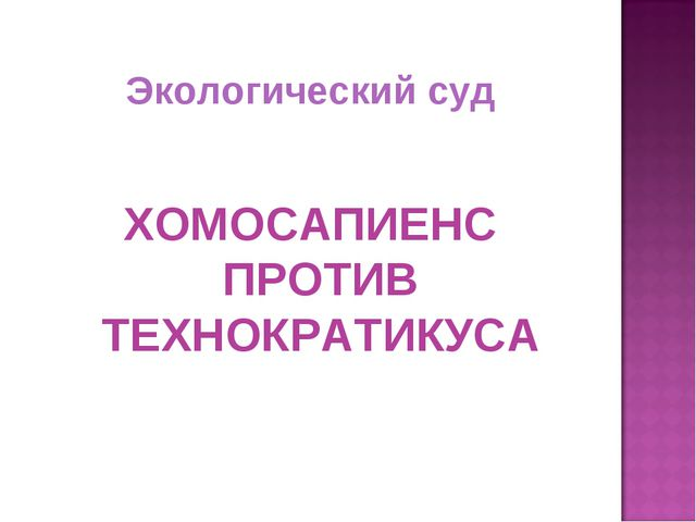 Экологический суд ХОМОСАПИЕНС ПРОТИВ ТЕХНОКРАТИКУСА