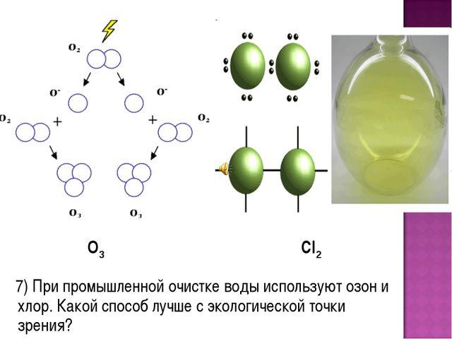 7) При промышленной очистке воды используют озон и хлор. Какой способ лучше...