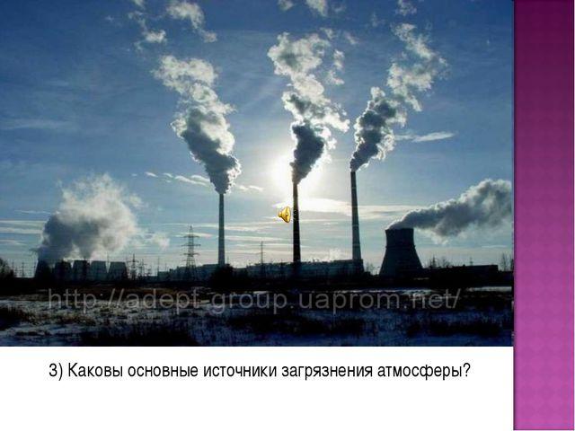 3) Каковы основные источники загрязнения атмосферы?