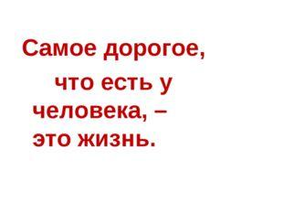 Самое дорогое, что есть у человека, – это жизнь.