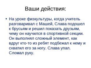 Ваши действия: На уроке физкультуры, когда учитель разговаривал с Машей, Слав