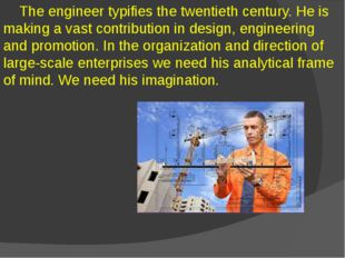 The engineer typifies the twentieth century. He is making a vast contributio